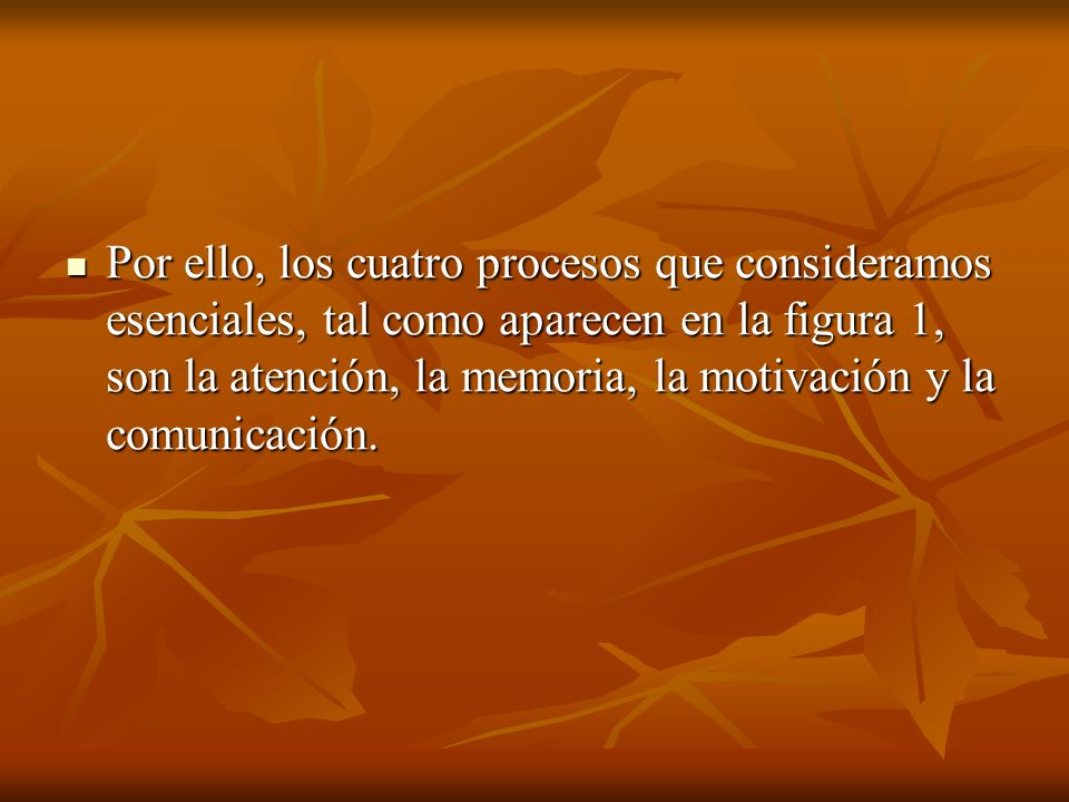 Por ello, los cuatro procesos que consideramos esenciales, tal como aparecen en la figura 1, son la atención, la memoria, la motivación y la comunicación.