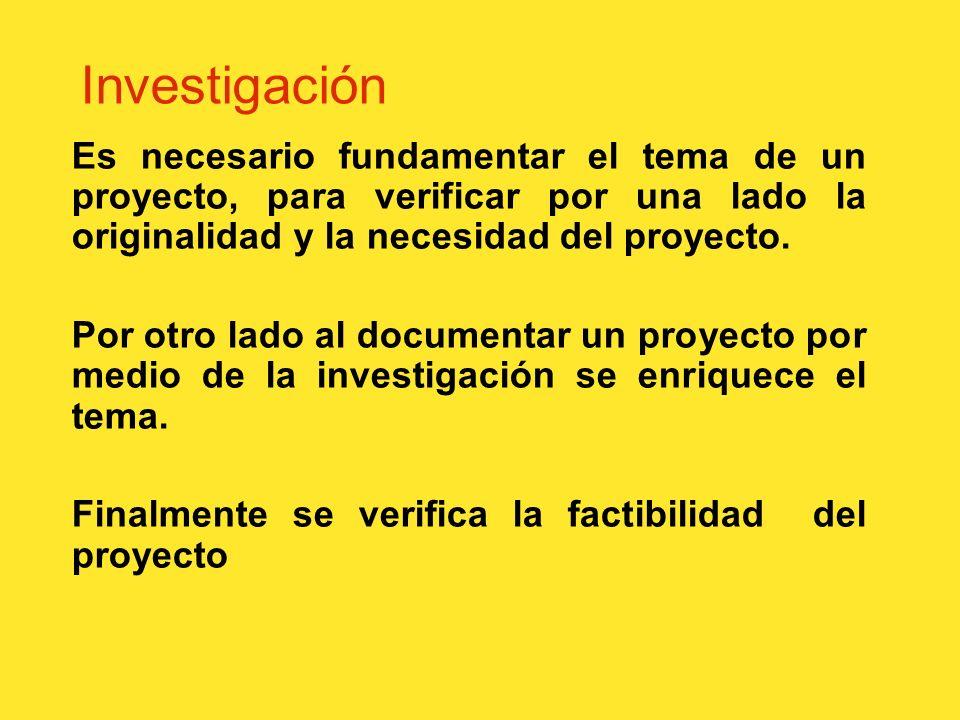 Investigación Es necesario fundamentar el tema de un proyecto, para verificar por una lado la originalidad y la necesidad del proyecto.