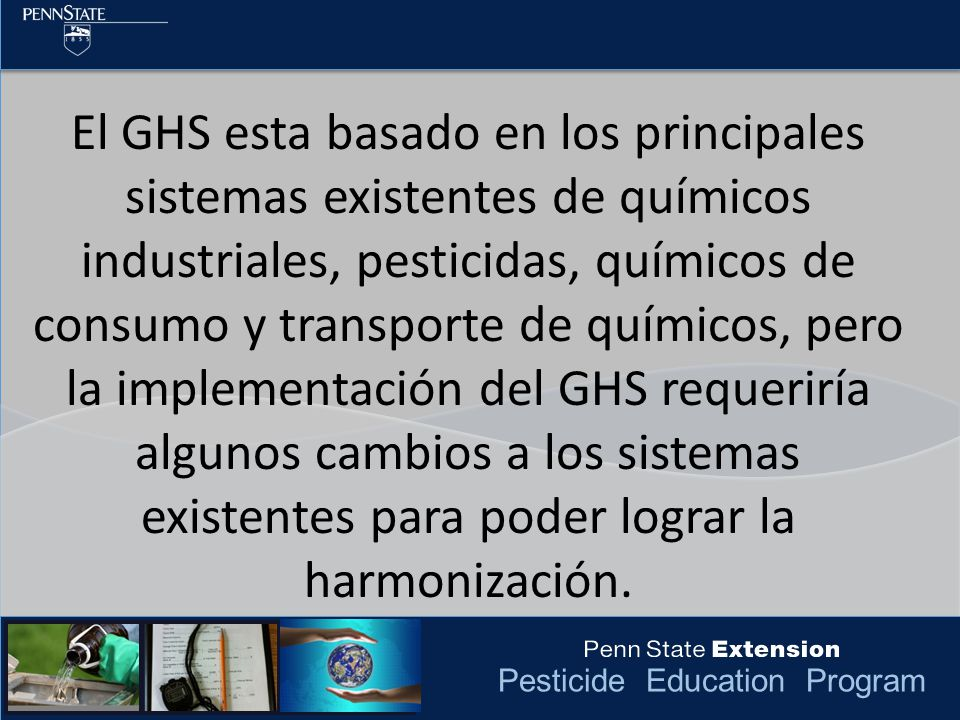 El GHS esta basado en los principales sistemas existentes de químicos industriales, pesticidas, químicos de consumo y transporte de químicos, pero la implementación del GHS requeriría algunos cambios a los sistemas existentes para poder lograr la harmonización.