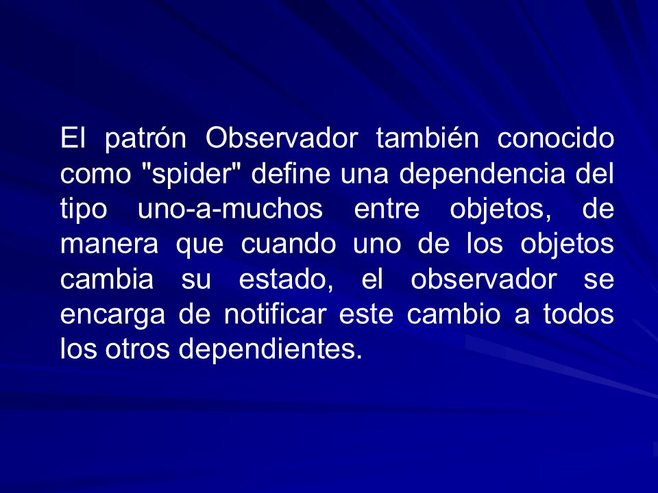 El patrón Observador también conocido como spider define una dependencia del tipo uno-a-muchos entre objetos, de manera que cuando uno de los objetos cambia su estado, el observador se encarga de notificar este cambio a todos los otros dependientes.