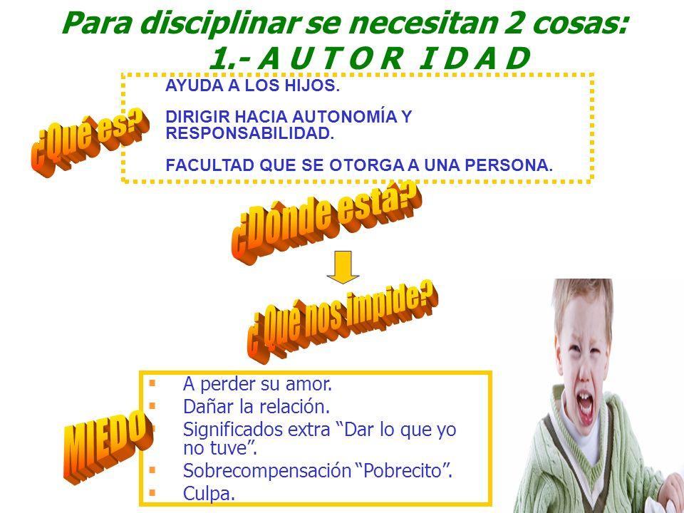 Para disciplinar se necesitan 2 cosas: 1.- A U T O R I D A D