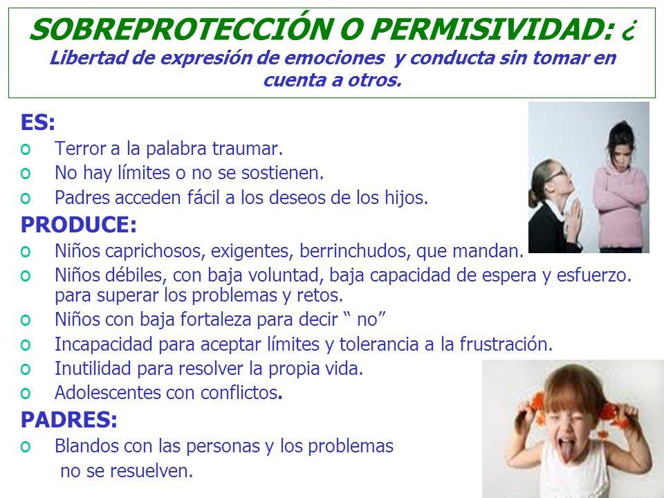 SOBREPROTECCIÓN O PERMISIVIDAD: ¿ Libertad de expresión de emociones y conducta sin tomar en cuenta a otros.