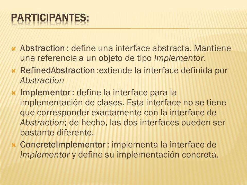 Participantes: Abstraction : define una interface abstracta. Mantiene una referencia a un objeto de tipo Implementor.