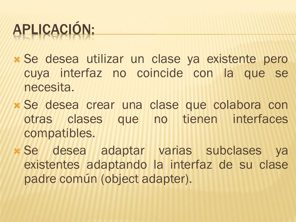 APLICACIÓN: Se desea utilizar un clase ya existente pero cuya interfaz no coincide con la que se necesita.