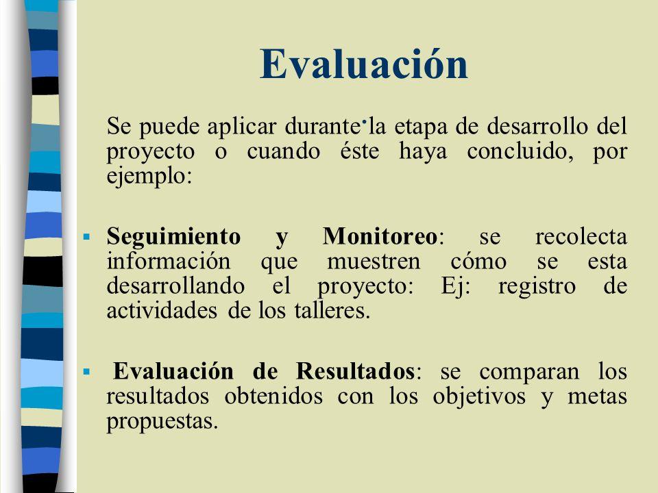 Evaluación . Se puede aplicar durante la etapa de desarrollo del proyecto o cuando éste haya concluido, por ejemplo: