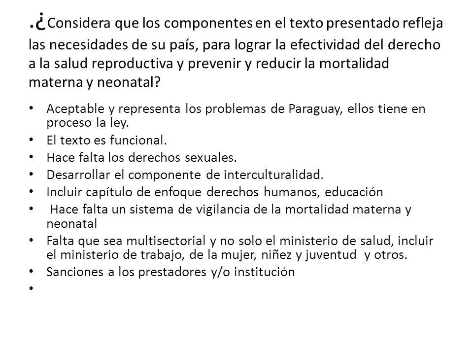 .¿Considera que los componentes en el texto presentado refleja las necesidades de su país, para lograr la efectividad del derecho a la salud reproductiva y prevenir y reducir la mortalidad materna y neonatal