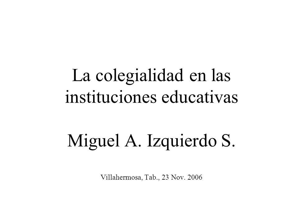 La colegialidad en las instituciones educativas Miguel A. Izquierdo S