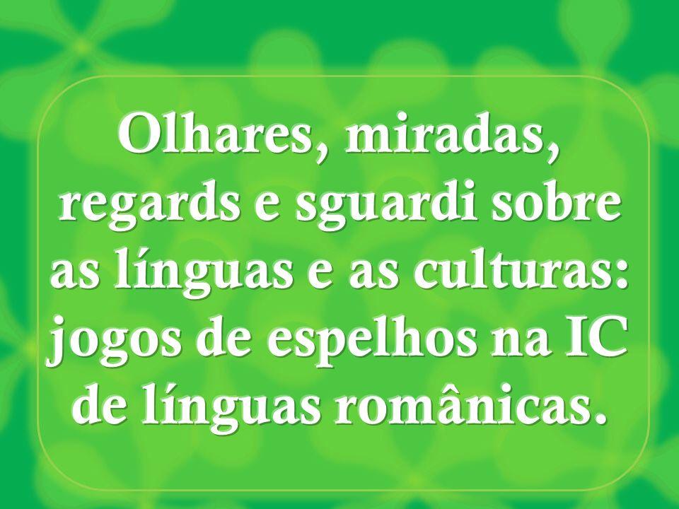 Olhares, miradas, regards e sguardi sobre as línguas e as culturas: jogos de espelhos na IC de línguas românicas.