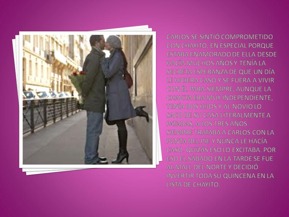 Carlos se sintió comprometido con Chayito, en especial porque estaba enamorado de ella desde hacía muchos años y tenía la secreta esperanza de que un día le hiciera caso y se fuera a vivir con él para siempre, aunque la chavita era muy independiente, tenía dos hijos y al novio lo saco de su casa literalmente a patadas, a los tres años.