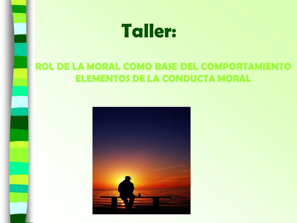 Taller: ROL DE LA MORAL COMO BASE DEL COMPORTAMIENTO ELEMENTOS DE LA CONDUCTA MORAL