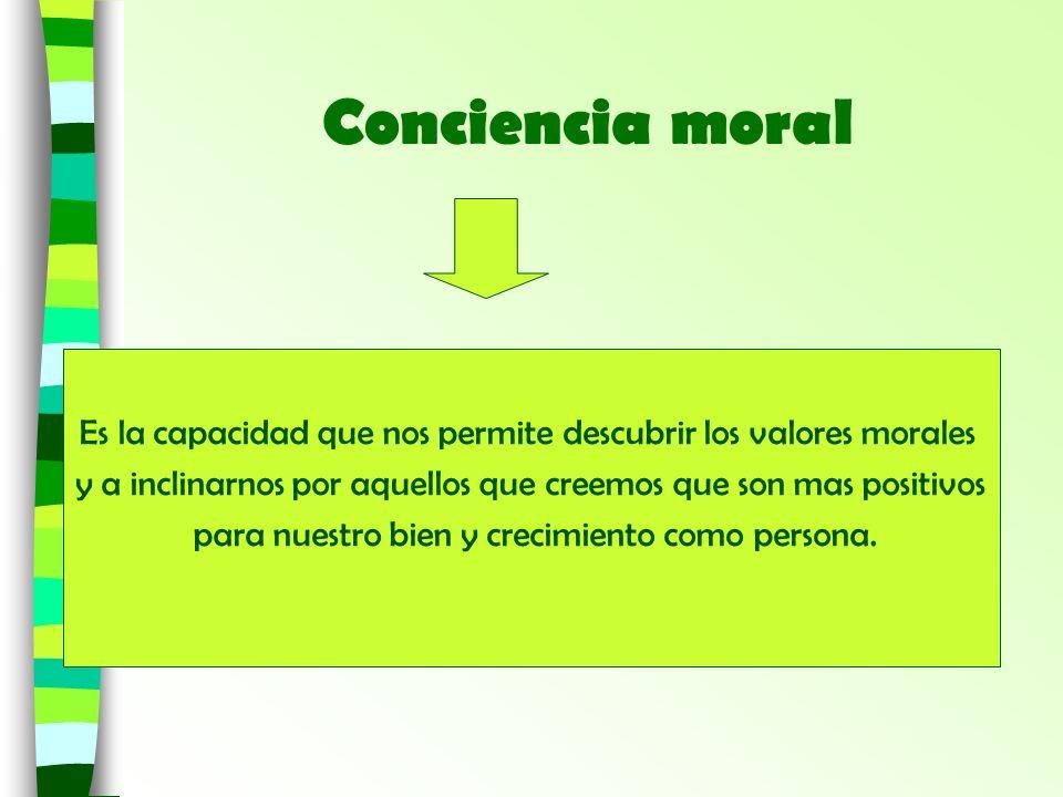 Conciencia moralEs la capacidad que nos permite descubrir los valores morales. y a inclinarnos por aquellos que creemos que son mas positivos.