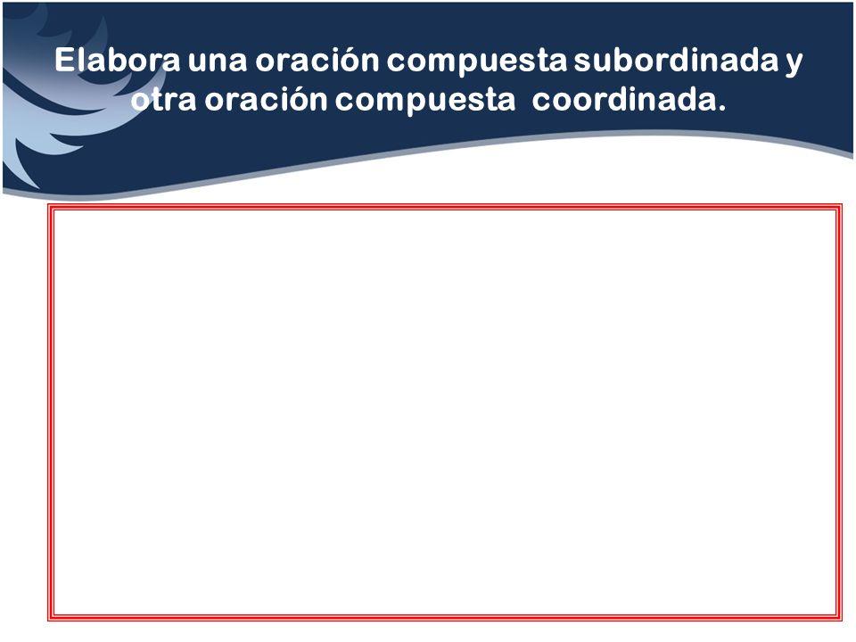 Elabora una oración compuesta subordinada y otra oración compuesta coordinada.