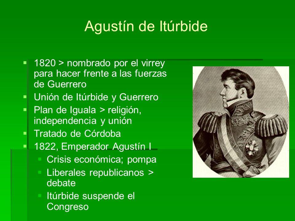Agustín de Itúrbide 1820 > nombrado por el virrey para hacer frente a las fuerzas de Guerrero. Unión de Itúrbide y Guerrero.