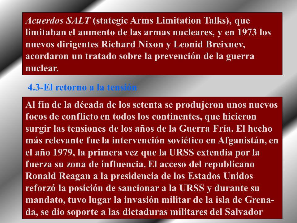 Acuerdos SALT (stategic Arms Limitation Talks), que limitaban el aumento de las armas nucleares, y en 1973 los nuevos dirigentes Richard Nixon y Leonid Breixnev, acordaron un tratado sobre la prevención de la guerra nuclear.