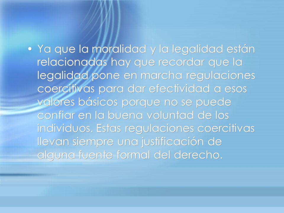 Ya que la moralidad y la legalidad están relacionadas hay que recordar que la legalidad pone en marcha regulaciones coercitivas para dar efectividad a esos valores básicos porque no se puede confiar en la buena voluntad de los individuos.