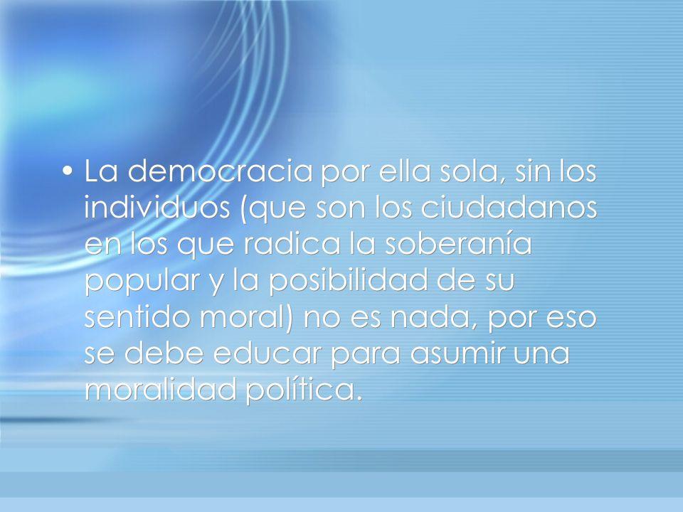 La democracia por ella sola, sin los individuos (que son los ciudadanos en los que radica la soberanía popular y la posibilidad de su sentido moral) no es nada, por eso se debe educar para asumir una moralidad política.