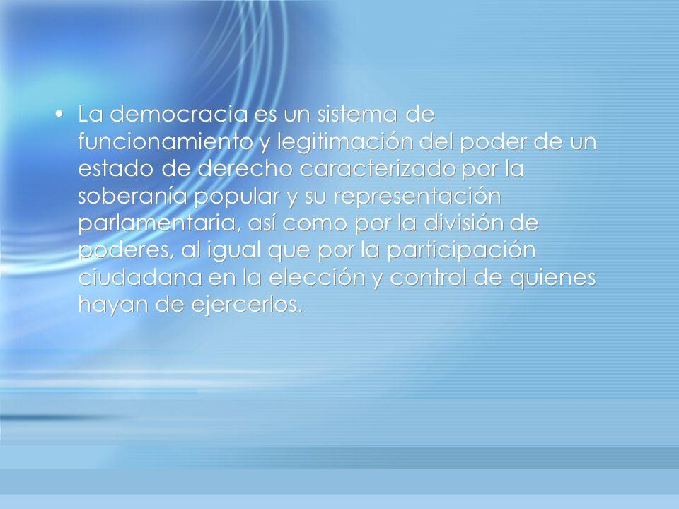 La democracia es un sistema de funcionamiento y legitimación del poder de un estado de derecho caracterizado por la soberanía popular y su representación parlamentaria, así como por la división de poderes, al igual que por la participación ciudadana en la elección y control de quienes hayan de ejercerlos.