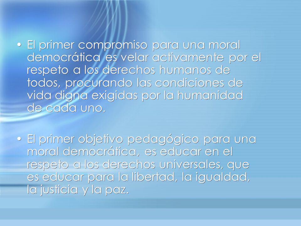 El primer compromiso para una moral democrática es velar activamente por el respeto a los derechos humanos de todos, procurando las condiciones de vida digna exigidas por la humanidad de cada uno.
