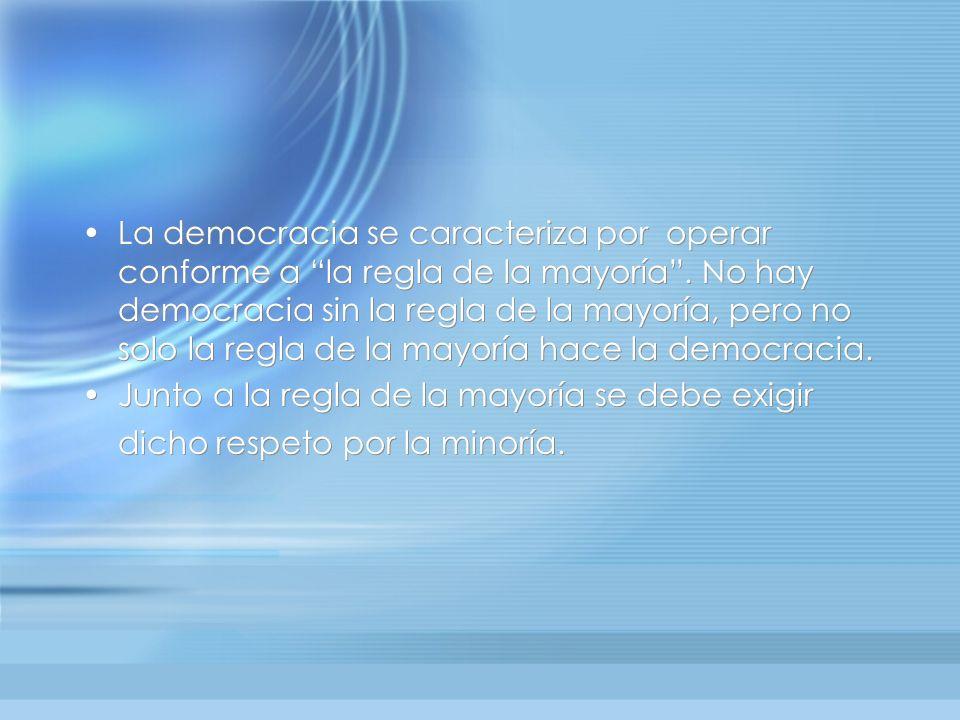 La democracia se caracteriza por operar conforme a la regla de la mayoría . No hay democracia sin la regla de la mayoría, pero no solo la regla de la mayoría hace la democracia.