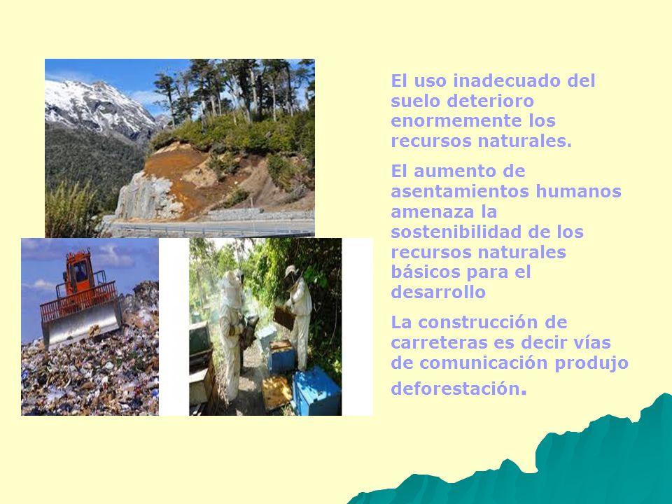 El uso inadecuado del suelo deterioro enormemente los recursos naturales.