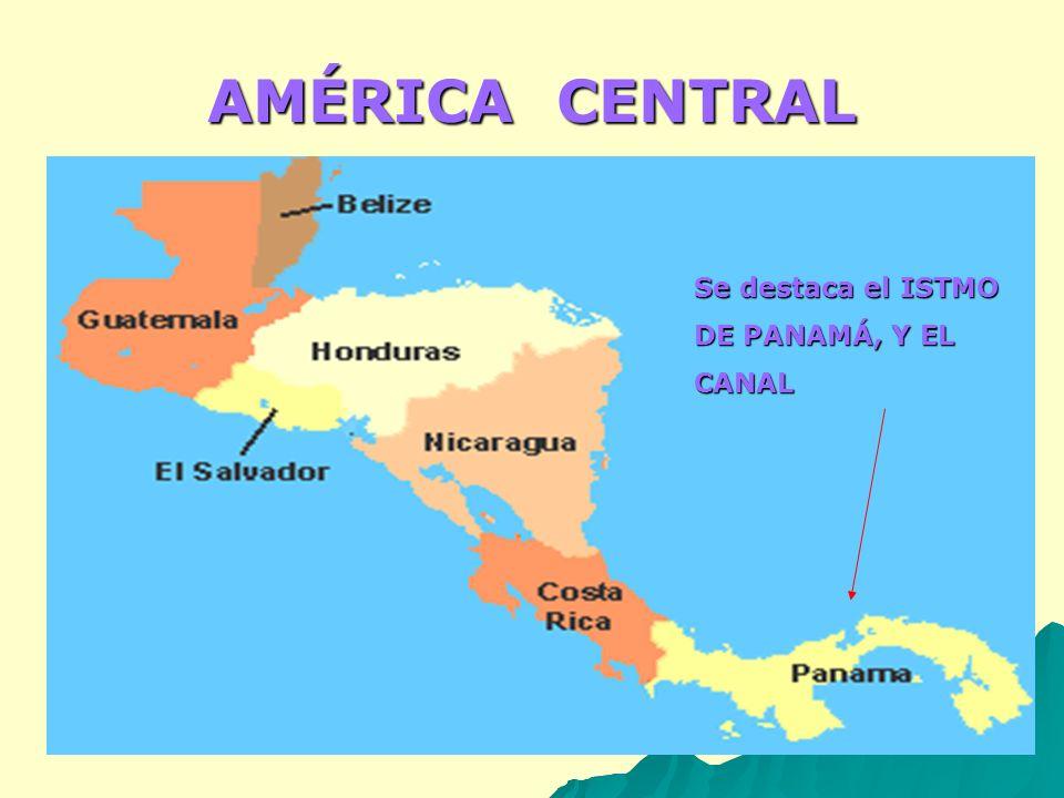 AMÉRICA CENTRAL Se destaca el ISTMO DE PANAMÁ, Y EL CANAL