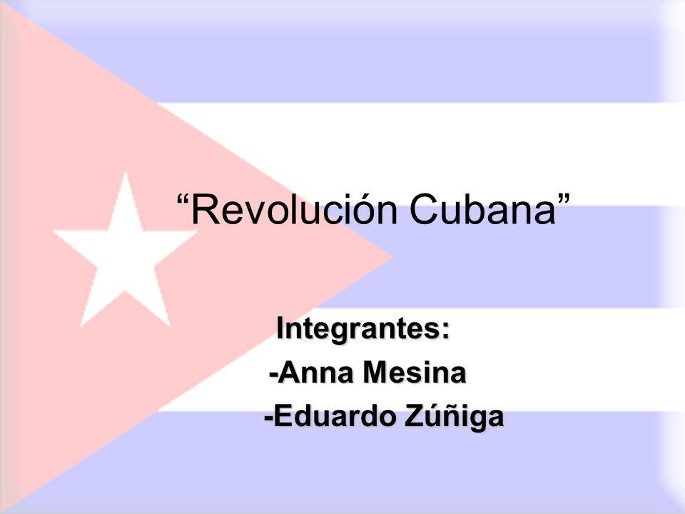 Revolución Cubana Integrantes: -Anna Mesina -Eduardo Zúñiga