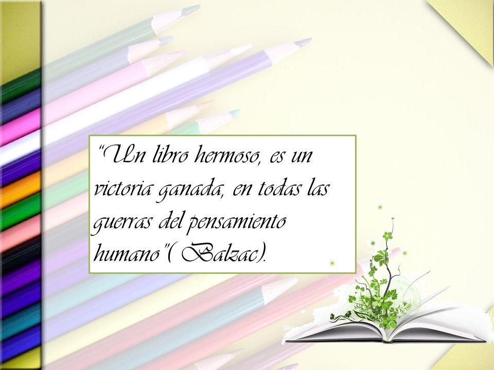 Un libro hermoso, es un victoria ganada, en todas las guerras del pensamiento humano ( Balzac).