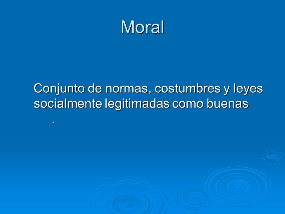 Moral Conjunto de normas, costumbres y leyes socialmente legitimadas como buenas .