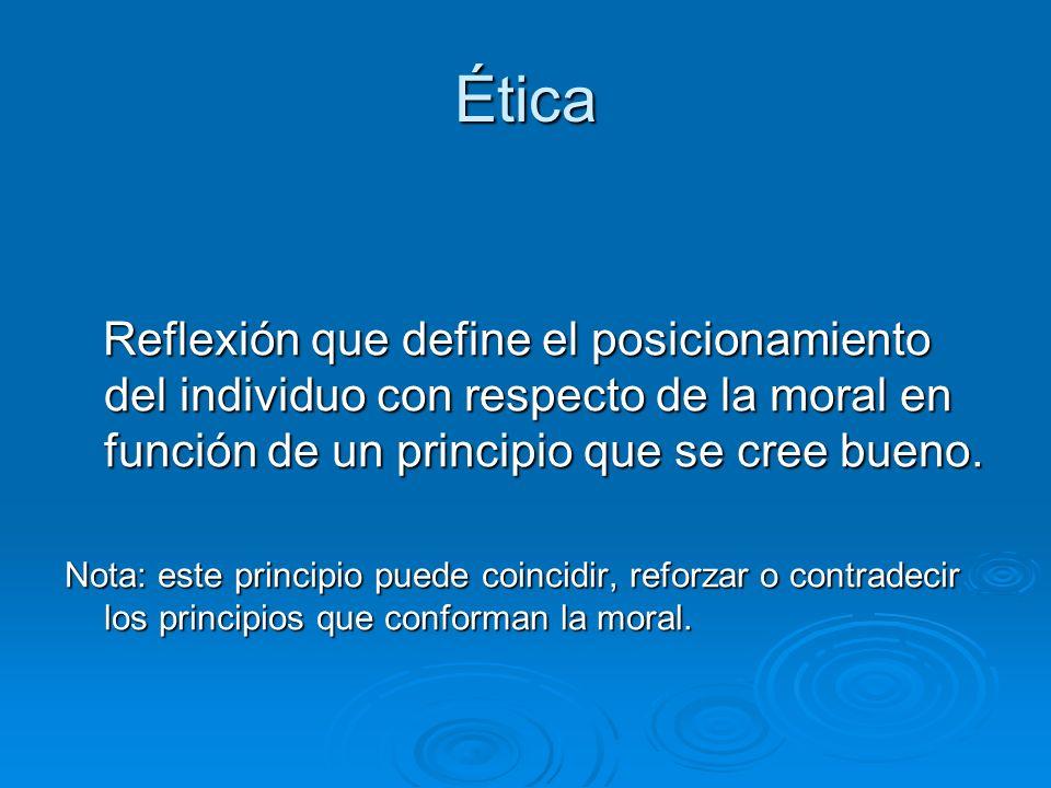 ÉticaReflexión que define el posicionamiento del individuo con respecto de la moral en función de un principio que se cree bueno.