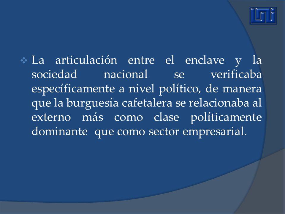 La articulación entre el enclave y la sociedad nacional se verificaba específicamente a nivel político, de manera que la burguesía cafetalera se relacionaba al externo más como clase políticamente dominante que como sector empresarial.