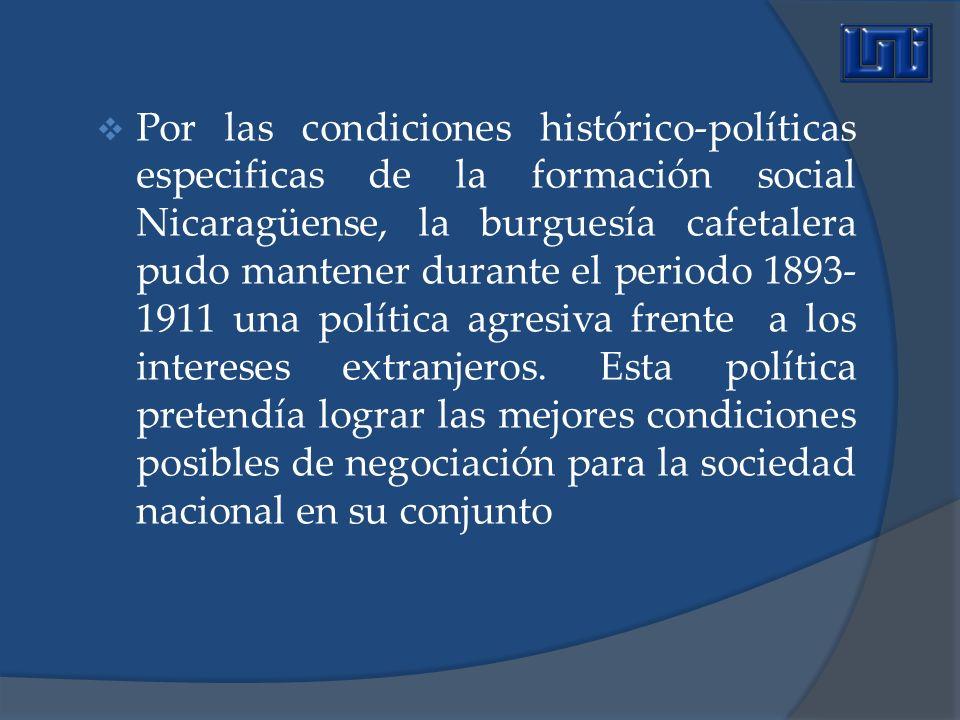 Por las condiciones histórico-políticas especificas de la formación social Nicaragüense, la burguesía cafetalera pudo mantener durante el periodo 1893-1911 una política agresiva frente a los intereses extranjeros.