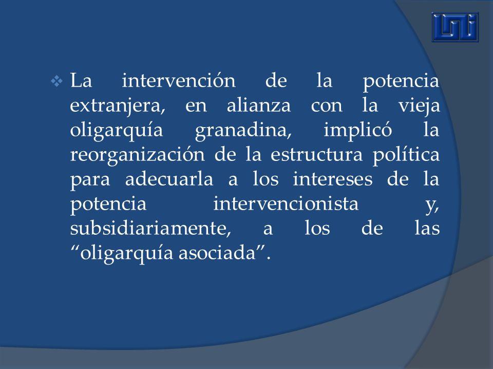 La intervención de la potencia extranjera, en alianza con la vieja oligarquía granadina, implicó la reorganización de la estructura política para adecuarla a los intereses de la potencia intervencionista y, subsidiariamente, a los de las oligarquía asociada .