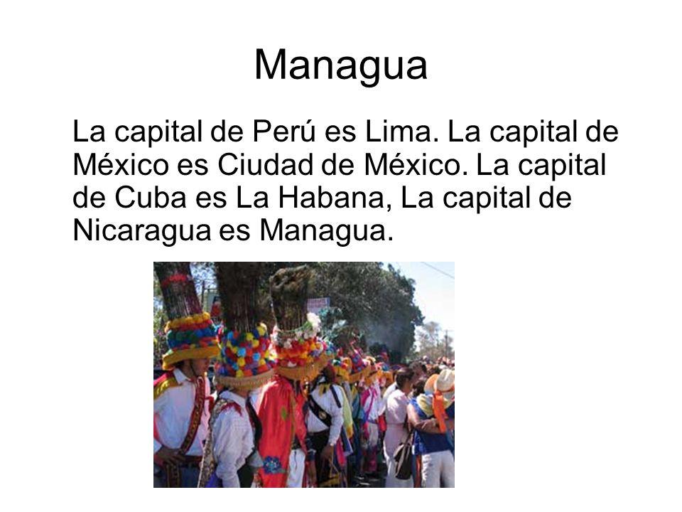 Managua La capital de Perú es Lima. La capital de México es Ciudad de México.