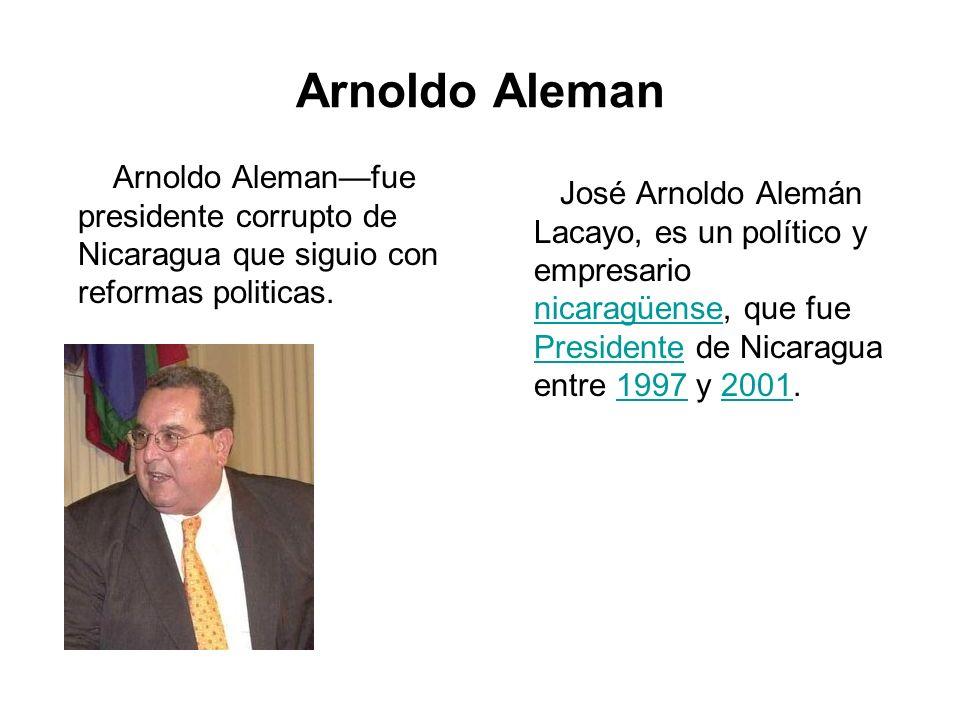 Arnoldo Aleman Arnoldo Aleman—fue presidente corrupto de Nicaragua que siguio con reformas politicas.