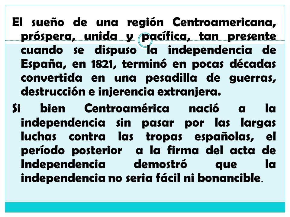 El sueño de una región Centroamericana, próspera, unida y pacífica, tan presente cuando se dispuso la independencia de España, en 1821, terminó en pocas décadas convertida en una pesadilla de guerras, destrucción e injerencia extranjera.