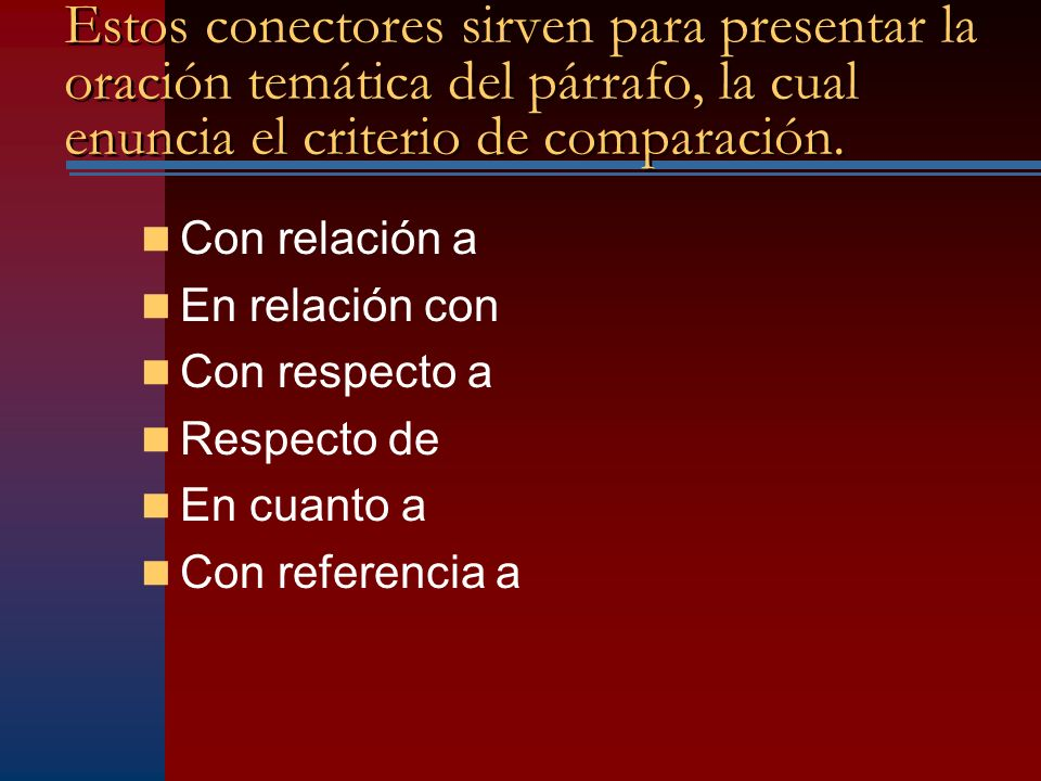 Estos conectores sirven para presentar la oración temática del párrafo, la cual enuncia el criterio de comparación.