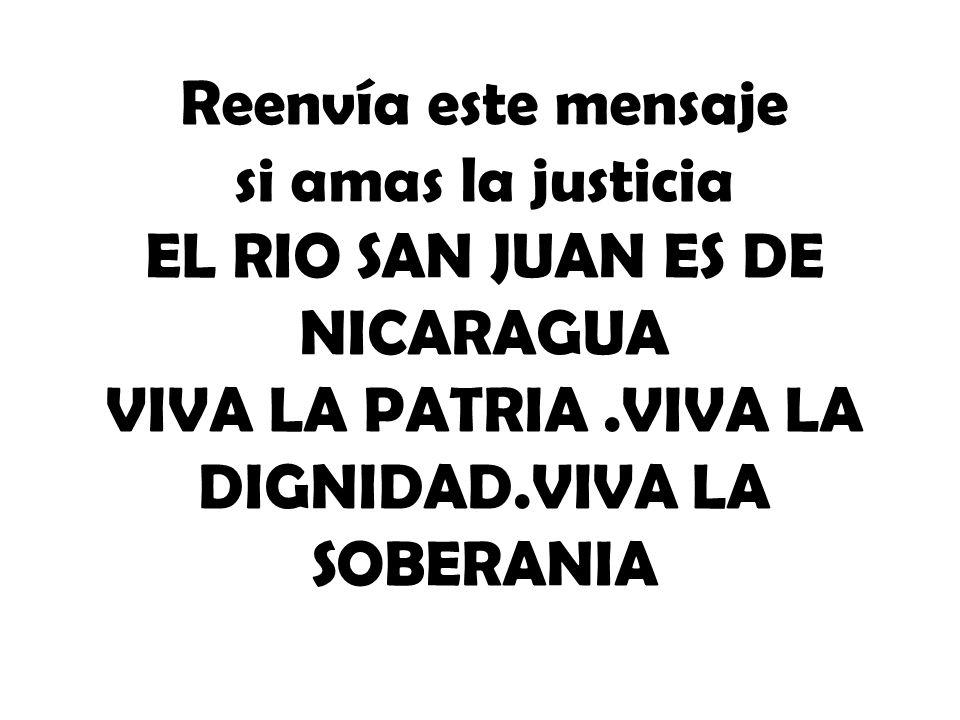 Reenvía este mensaje si amas la justicia EL RIO SAN JUAN ES DE NICARAGUA VIVA LA PATRIA .VIVA LA DIGNIDAD.VIVA LA SOBERANIA