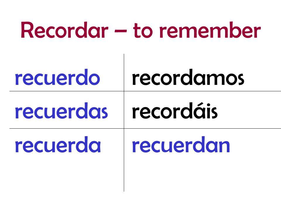 Recordar – to remember recuerdo recuerdas recuerda recordamos recordáis recuerdan