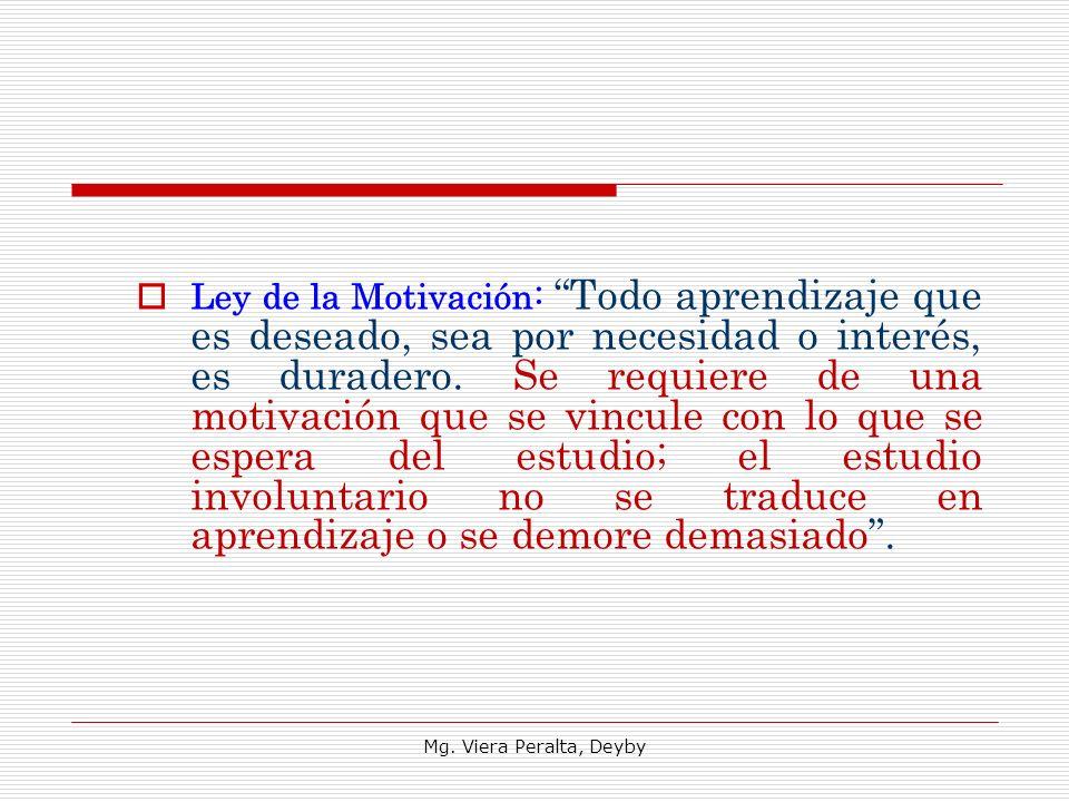 Ley de la Motivación: Todo aprendizaje que es deseado, sea por necesidad o interés, es duradero. Se requiere de una motivación que se vincule con lo que se espera del estudio; el estudio involuntario no se traduce en aprendizaje o se demore demasiado .