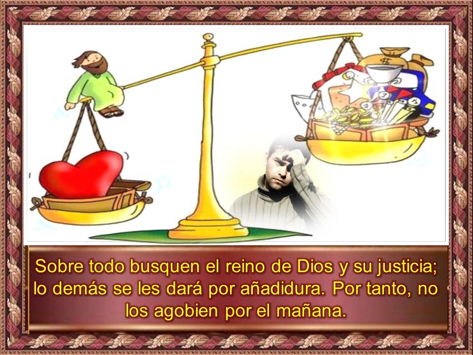 Sobre todo busquen el reino de Dios y su justicia; lo demás se les dará por añadidura.