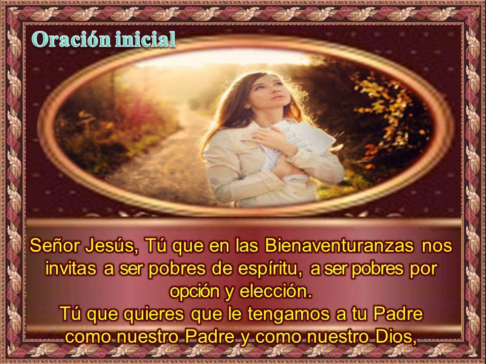 Oración inicial Señor Jesús, Tú que en las Bienaventuranzas nos invitas a ser pobres de espíritu, a ser pobres por opción y elección.