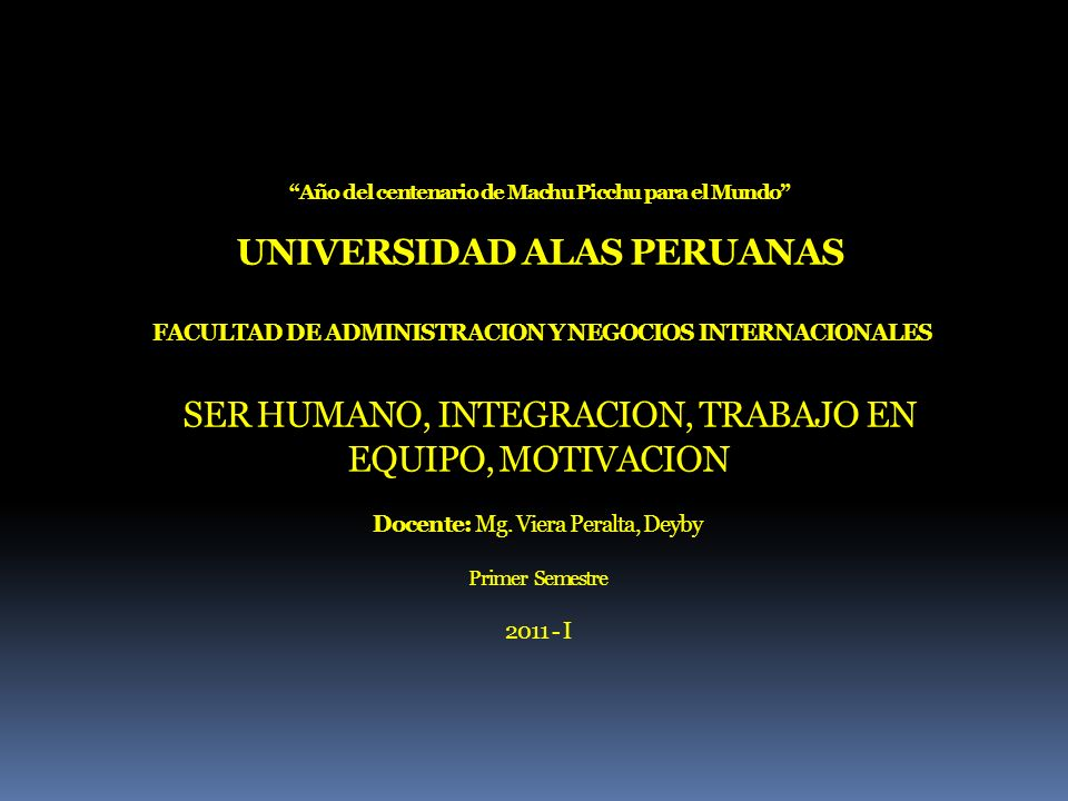Año del centenario de Machu Picchu para el Mundo UNIVERSIDAD ALAS PERUANAS FACULTAD DE ADMINISTRACION Y NEGOCIOS INTERNACIONALES SER HUMANO, INTEGRACION, TRABAJO EN EQUIPO, MOTIVACION Docente: Mg.