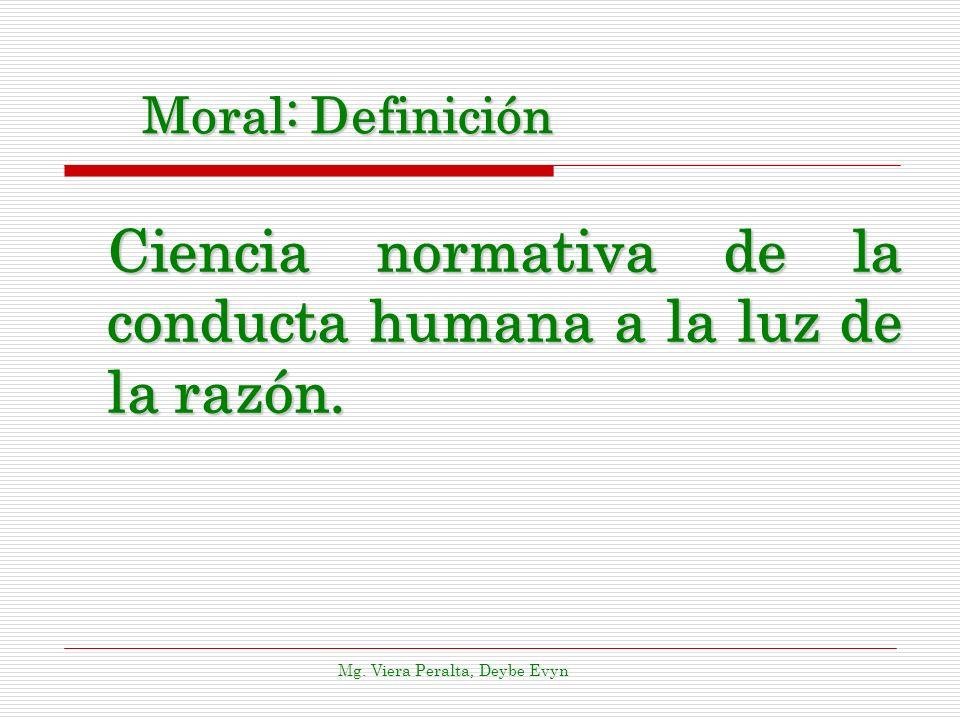 Moral: Definición Ciencia normativa de la conducta humana a la luz de la razón.