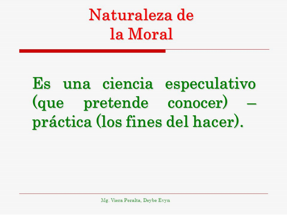 Naturaleza de la Moral Es una ciencia especulativo (que pretende conocer) – práctica (los fines del hacer).