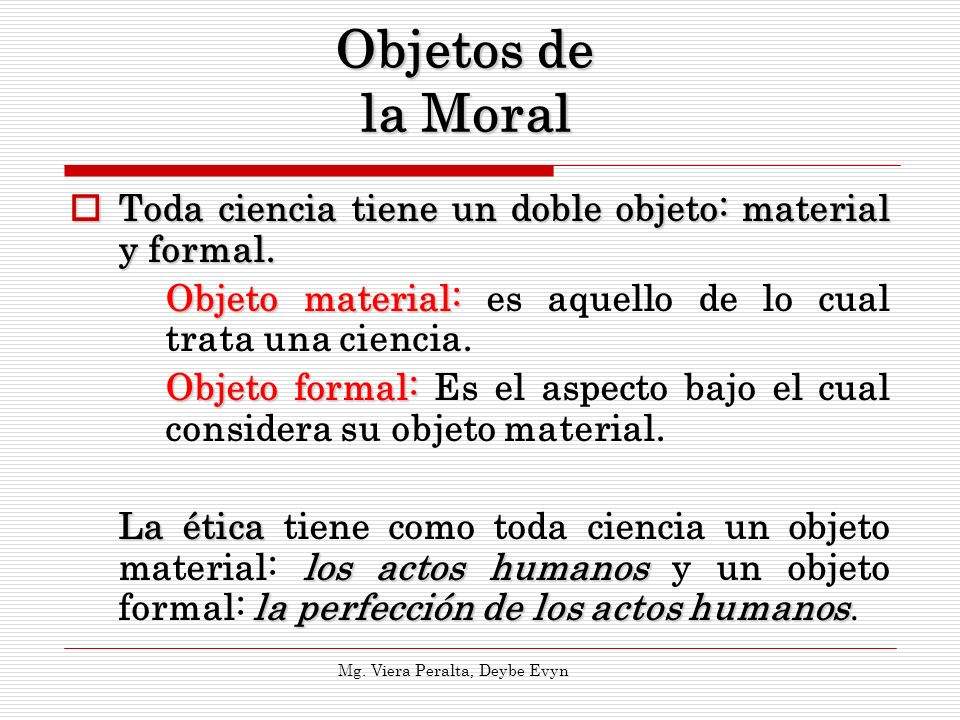 Objetos de la MoralToda ciencia tiene un doble objeto: material y formal. Objeto material: es aquello de lo cual trata una ciencia.