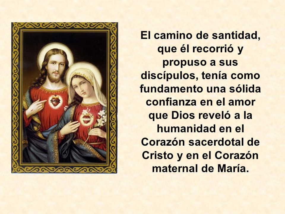 El camino de santidad, que él recorrió y propuso a sus discípulos, tenía como fundamento una sólida confianza en el amor que Dios reveló a la humanidad en el Corazón sacerdotal de Cristo y en el Corazón maternal de María.