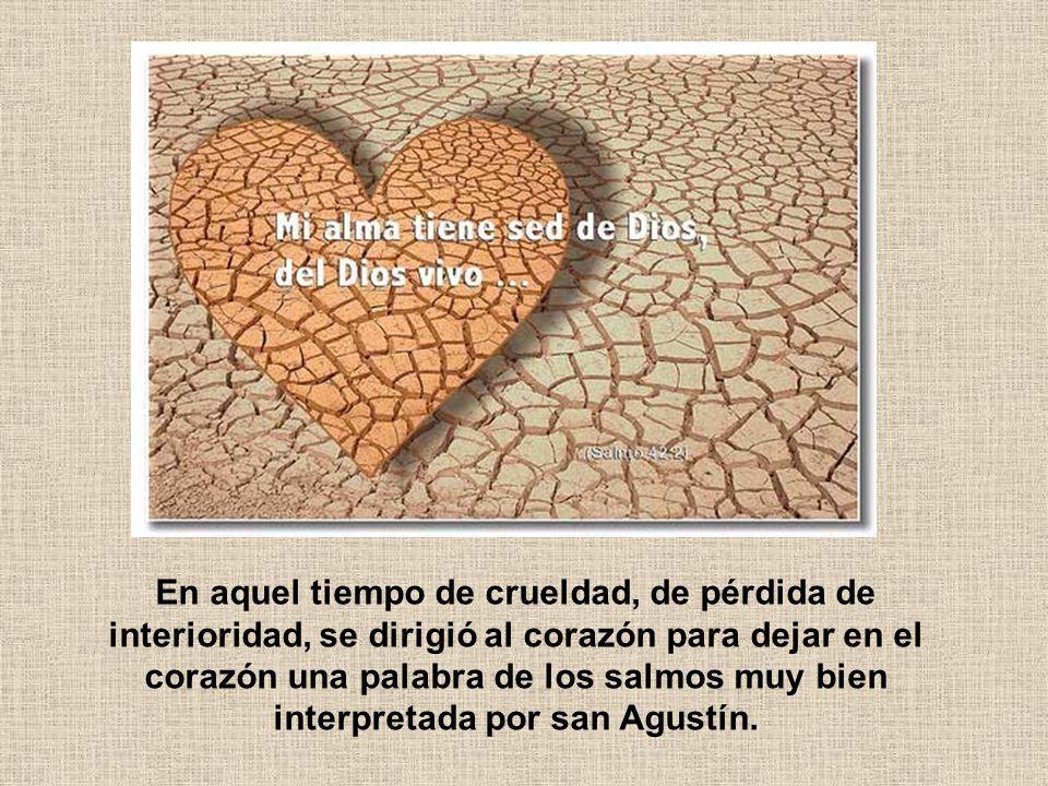 En aquel tiempo de crueldad, de pérdida de interioridad, se dirigió al corazón para dejar en el corazón una palabra de los salmos muy bien interpretada por san Agustín.