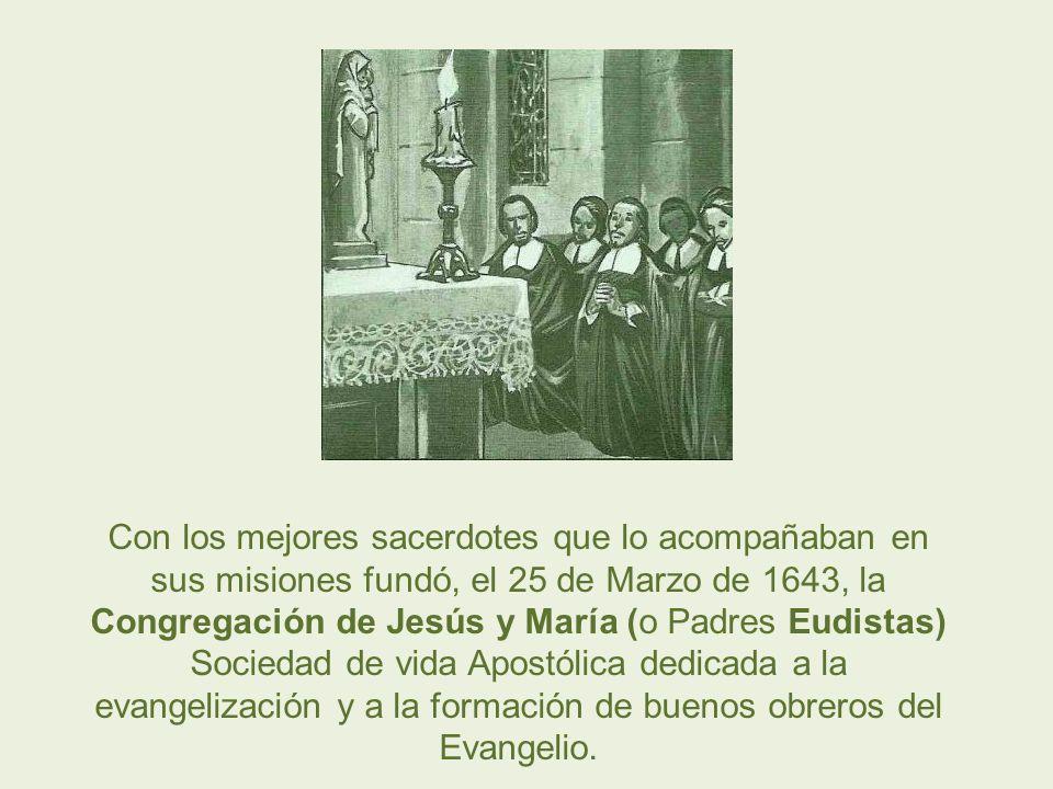 Con los mejores sacerdotes que lo acompañaban en sus misiones fundó, el 25 de Marzo de 1643, la Congregación de Jesús y María (o Padres Eudistas) Sociedad de vida Apostólica dedicada a la evangelización y a la formación de buenos obreros del Evangelio.