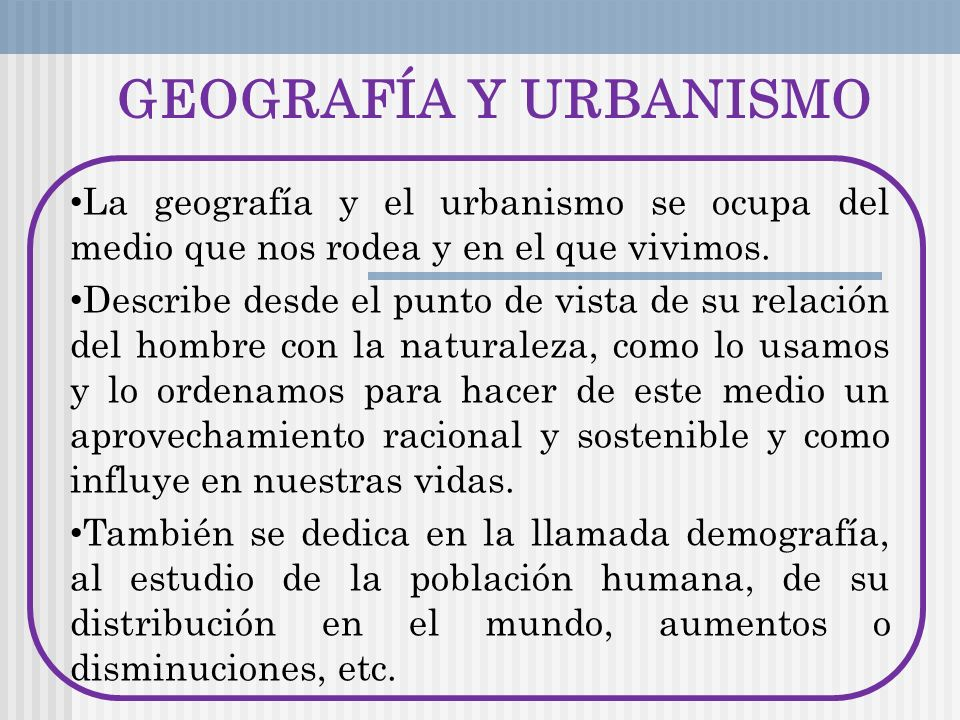 GEOGRAFÍA Y URBANISMO La geografía y el urbanismo se ocupa del medio que nos rodea y en el que vivimos.