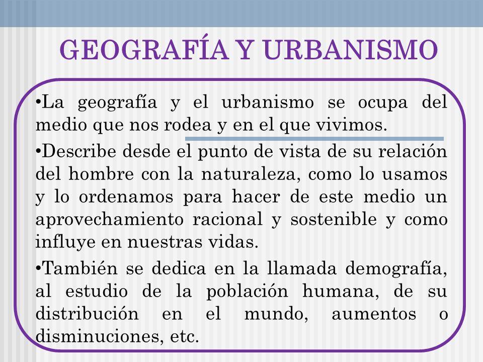GEOGRAFÍA Y URBANISMOLa geografía y el urbanismo se ocupa del medio que nos rodea y en el que vivimos.